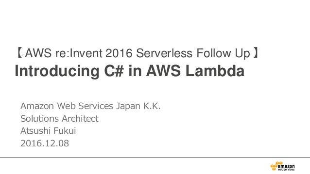 【 AWS re:Invent 2016 Serverless Follow Up 】 Introducing C# in AWS Lambda Amazon Web Services Japan K.K. Solutions Architec...