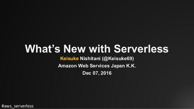 #aws_serverless What's New with Serverless Keisuke Nishitani (@Keisuke69) Amazon Web Services Japan K.K. Dec 07, 2016