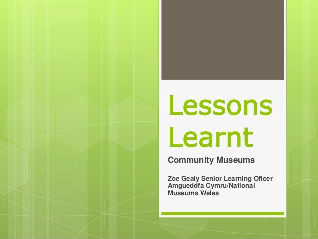 Lessons Learnt Community Museums Zoe Gealy Senior Learning Oficer Amgueddfa Cymru/National Museums Wales