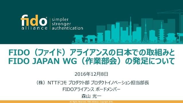 FIDO(ファイド)アライアンスの日本での取組みと FIDO JAPAN WG(作業部会)の発足について 2016年12月8日 (株)NTTドコモ プロダクト部 プロダクトイノベーション担当部長 FIDOアライアンス ボードメンバー 森山 光一...