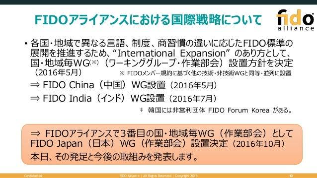"FIDOアライアンスにおける国際戦略について • 各国・地域で異なる言語、制度、商習慣の違いに応じたFIDO標準の 展開を推進するため、""International Expansion"" のあり方として、 国・地域毎WG(※)(ワーキンググルー..."