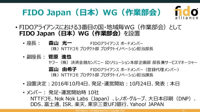 FIDO Japan(日本)WG(作業部会) • FIDOアライアンスにおける3番目の国・地域毎WG(作業部会)として FIDO Japan(日本)WG(作業部会)を設置 • 座長: 森山 光一 FIDOアライアンス ボードメンバー (株)NT...