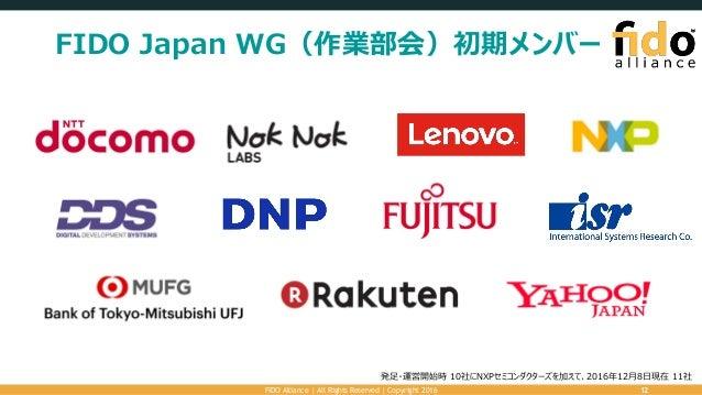 FIDO Japan WG(作業部会)初期メンバー FIDO Alliance   All Rights Reserved   Copyright 2016 12 発足・運営開始時 10社にNXPセミコンダクターズを加えて、2016年12月8日...