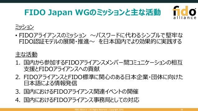 FIDO Japan WGのミッションと主な活動 ミッション • FIDOアライアンスのミッション ~パスワードに代わるシンプルで堅牢な FIDO認証モデルの展開・推進~ を日本国内でより効果的に実践する 主な活動 1. 国内から参加するFID...