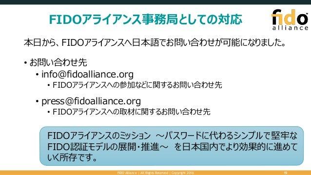 FIDOアライアンス事務局としての対応 本日から、FIDOアライアンスへ日本語でお問い合わせが可能になりました。 • お問い合わせ先 • info@fidoalliance.org • FIDOアライアンスへの参加などに関するお問い合わせ先 •...