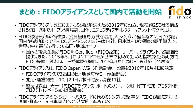 まとめ:FIDOアライアンスとして国内で活動を開始 • FIDOアライアンスは認証にまつわる課題解決のため2012年に設立、現在約250社で構成 されるグローバルでオープンな非営利団体。エグゼクティブディレクターはブレット・マクドウェル • F...