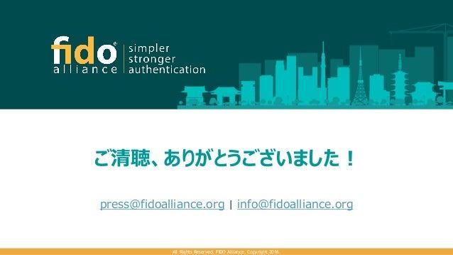 ご清聴、ありがとうございました! All Rights Reserved. FIDO Alliance. Copyright 2016. press@fidoalliance.org   info@fidoalliance.org