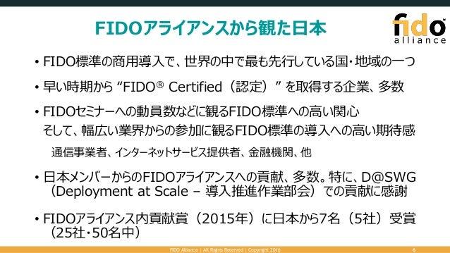 "FIDOアライアンスから観た日本 • FIDO標準の商用導入で、世界の中で最も先行している国・地域の一つ • 早い時期から ""FIDO® Certified(認定)"" を取得する企業、多数 • FIDOセミナーへの動員数などに観るFIDO標準へ..."