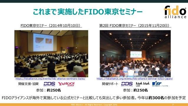 これまで実施したFIDO東京セミナー FIDO Alliance   All Rights Reserved   Copyright 2016 7 FIDO東京セミナー(2014年10月10日) 第2回 FIDO東京セミナー(2015年11月2...