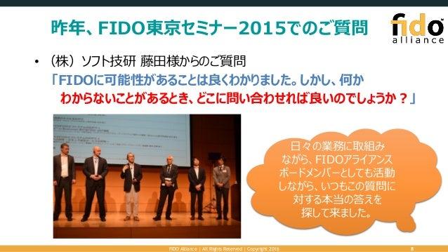 昨年、FIDO東京セミナー2015でのご質問 • (株)ソフト技研 藤田様からのご質問 「FIDOに可能性があることは良くわかりました。しかし、何か わからないことがあるとき、どこに問い合わせれば良いのでしょうか?」 FIDO Alliance...