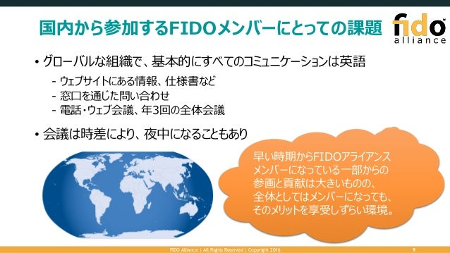 国内から参加するFIDOメンバーにとっての課題 • グローバルな組織で、基本的にすべてのコミュニケーションは英語 - ウェブサイトにある情報、仕様書など - 窓口を通じた問い合わせ - 電話・ウェブ会議、年3回の全体会議 • 会議は時差により、...
