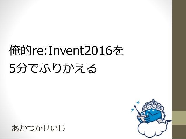俺的re:Invent2016を 5分でふりかえる あかつかせいじ