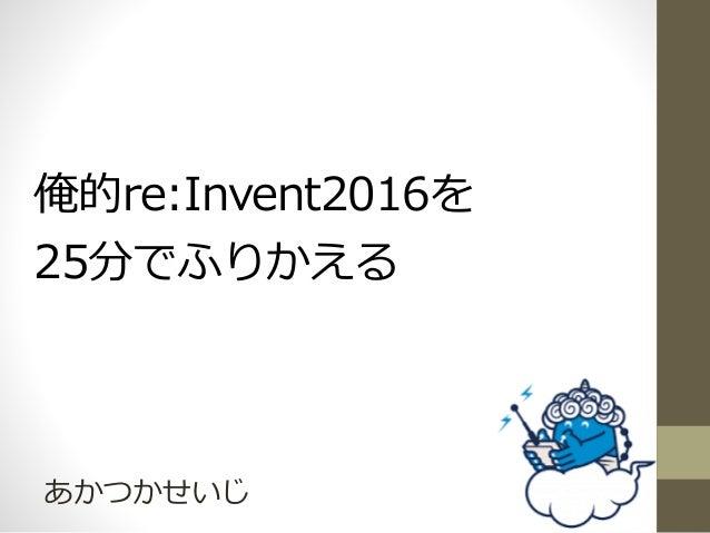 俺的re:Invent2016を 25分でふりかえる あかつかせいじ