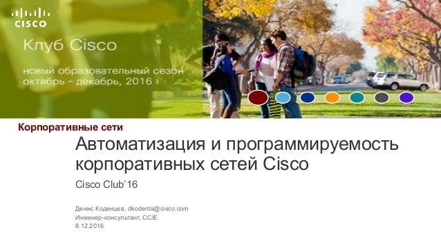 Корпоративные,сети Cisco&Club'16 Автоматизация&и&программируемость& корпоративных&сетей&Cisco Денис&Коденцев,&dkodents@cis...
