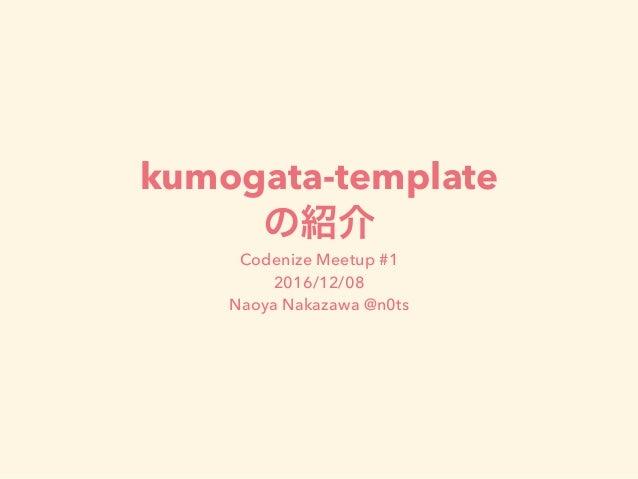 kumogata-template Codenize Meetup #1 2016/12/08 Naoya Nakazawa @n0ts