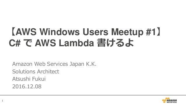 1 【AWS Windows Users Meetup #1】 C# で AWS Lambda 書けるよ Amazon Web Services Japan K.K. Solutions Architect Atsushi Fukui 2016...