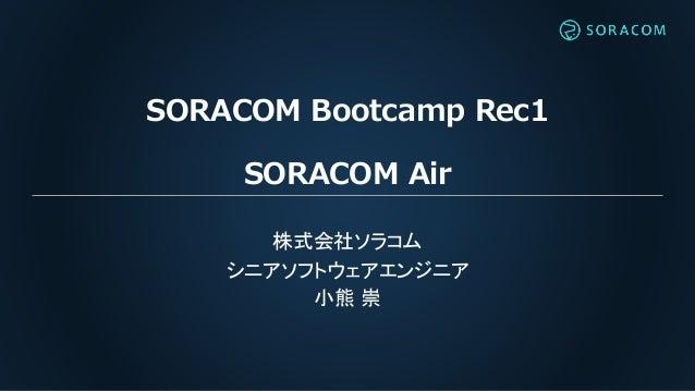 SORACOM Bootcamp Rec1 SORACOM Air 株式会社ソラコム シニアソフトウェアエンジニア 小熊 崇
