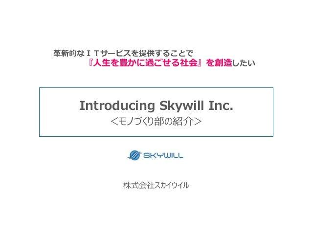 株式会社スカイウイル Introducing Skywill Inc. <モノづくり部の紹介> 革新的なITサービスを提供することで 『人生を豊かに過ごせる社会』を創造したい