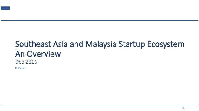 Southeast Asia and Malaysia Startup Ecosystem An Overview Dec 2016 1 By Eric Tan