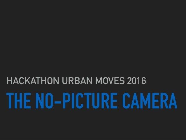 THE NO-PICTURE CAMERA HACKATHON URBAN MOVES 2016