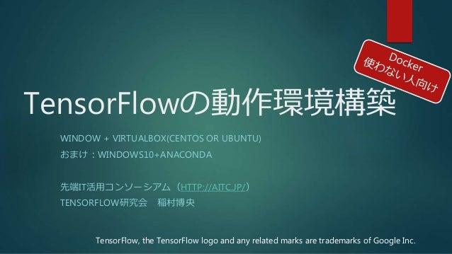 TensorFlowの動作環境構築 WINDOW + VIRTUALBOX(CENTOS OR UBUNTU) おまけ:WINDOWS10+ANACONDA 先端IT活用コンソーシアム(HTTP://AITC.JP/) TENSORFLOW研究...