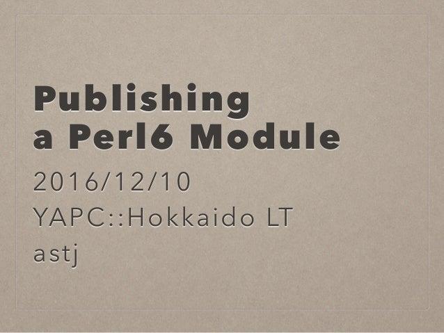 Publishing a Perl6 Module 2016/12/10 YAPC::Hokkaido LT astj