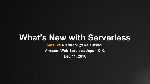 What's New with Serverless Keisuke Nishitani (@Keisuke69) Amazon Web Services Japan K.K. Dec 11, 2016