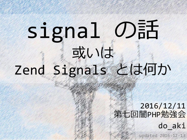 signal の話 或いは Zend Signals とは何か 2016/12/11 第七回闇PHP勉強会 do_aki updated 2016-12-13