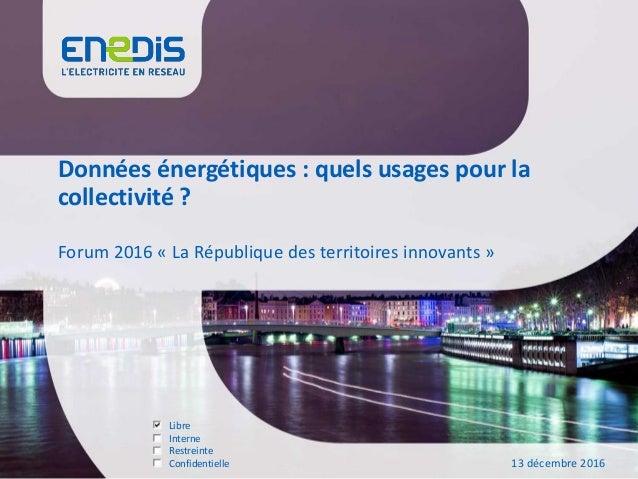 Libre Interne Restreinte Confidentielle Données énergétiques : quels usages pour la collectivité ? Forum 2016 « La Républi...