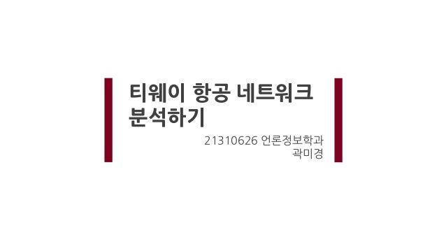 티웨이 항공 네트워크 분석하기 21310626 언론정보학과 곽미경