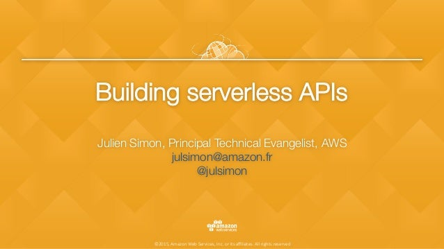 ©2015, Amazon Web Services, Inc. or its affiliates. All rights reserved Building serverless APIs Julien Simon, Principal Tec...