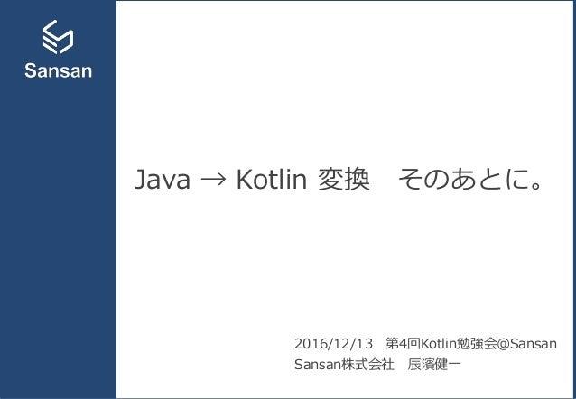Java → Kotlin 変換 そのあとに。 2016/12/13 第4回Kotlin勉強会@Sansan Sansan株式会社 辰濱健一