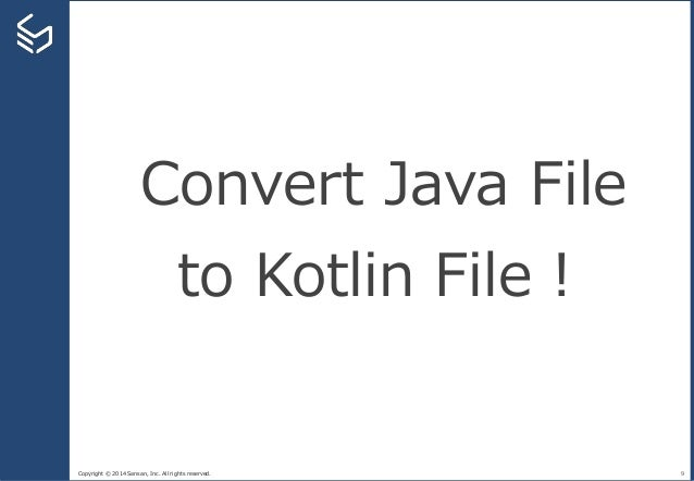 Copyright © 2014 Sansan, Inc. All rights reserved. 9 Convert Java File to Kotlin File!