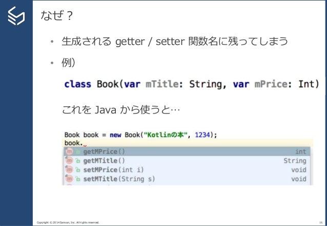Copyright © 2014 Sansan, Inc. All rights reserved. なぜ? 16 • 生成される getter / setter 関数名に残ってしまう • 例) これを Java から使うと…
