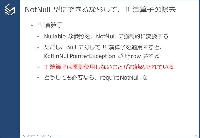 Copyright © 2014 Sansan, Inc. All rights reserved. NotNull 型にできるならして、!! 演算子の除去 27 • !! 演算子 • Nullable な参照を、NotNull に強制的に変換...
