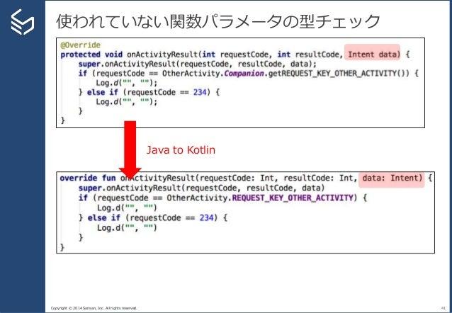 Copyright © 2014 Sansan, Inc. All rights reserved. 使われていない関数パラメータの型チェック 41 Java to Kotlin