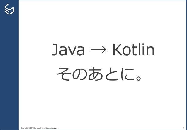 Copyright © 2014 Sansan, Inc. All rights reserved. 7 Java → Kotlin そのあとに。