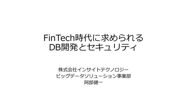 FinTech時代に求められる DB開発とセキュリティ 株式会社インサイトテクノロジー ビッグデータソリューション事業部 阿部健一
