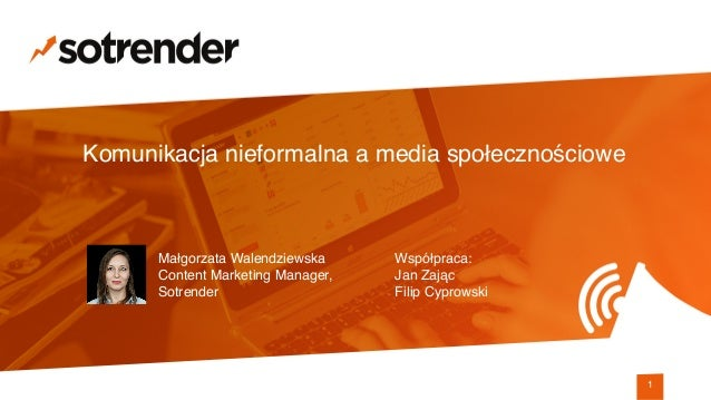 Komunikacja nieformalna a media społecznościowe 1 Współpraca: Jan Zając Filip Cyprowski Małgorzata Walendziewska Content...