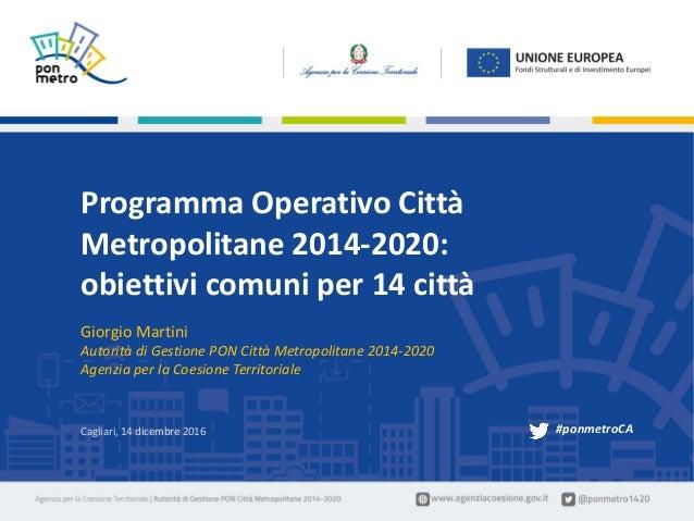 GiorgioMartini|ProgrammaOperativoNazionaleCittàMetropolitane2014-2020:obiettivicomuniper14città1 Cagliari– 1...