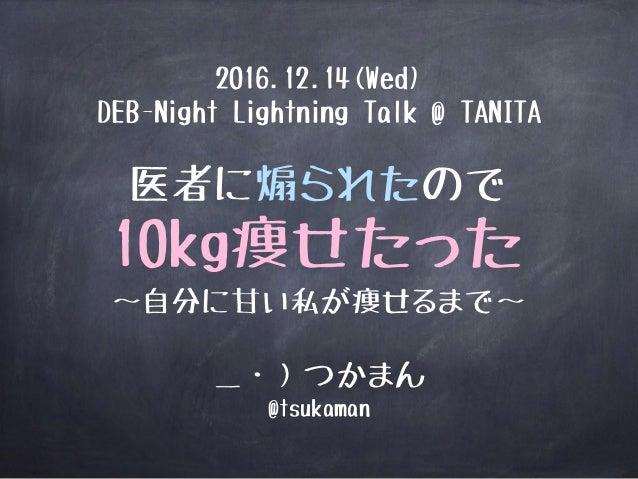 医者に煽られたので 10kg痩せたった 〜自分に甘い私が痩せるまで〜 _・)つかまん @tsukaman 2016.12.14(Wed) DEB-Night Lightning Talk @ TANITA