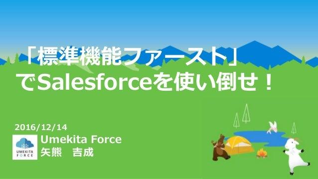 「標準機能ファースト」 でSalesforceを使い倒せ! Umekita Force 矢熊 吉成 2016/12/14