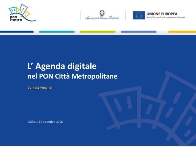 |Cagliari,15dicembre20151 Cagliari,15dicembre2016 L'Agendadigitale nelPONCittàMetropolitane DanielaVenanzi