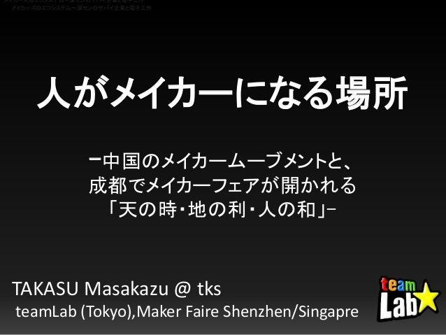 人がメイカーになる場所 -中国のメイカームーブメントと、 成都でメイカーフェアが開かれる 「天の時・地の利・人の和」- TAKASU Masakazu @ tks teamLab (Tokyo),Maker Faire Shenzhen/Sin...