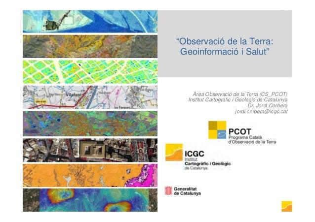 """""""Observació de la Terra: Geoinformació i Salut"""" Àrea Observació de la Terra (CS_PCOT) Institut Cartografic i Geologic de C..."""