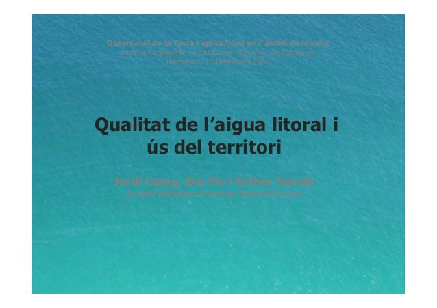 Qualitat de l'aigua litoral i ús del territori Jordi Camp, Eva Flo i Esther Garcés Coastal Biological Processes Research G...