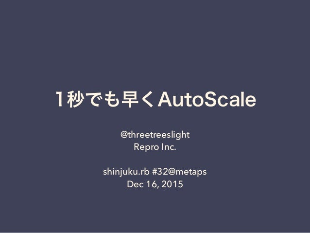 1秒でも早くAutoScale @threetreeslight Repro Inc. shinjuku.rb #32@metaps Dec 16, 2015
