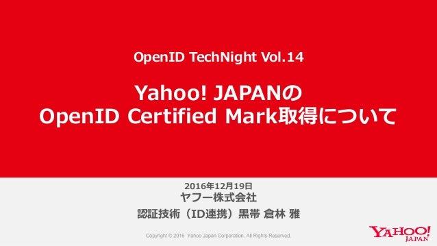 2016年年12⽉月19⽇日 ヤフー株式会社 認証技術(ID連携)⿊黒帯 倉林林 雅 Yahoo! JAPANの OpenID Certified Mark取得について OpenID TechNight Vol.14