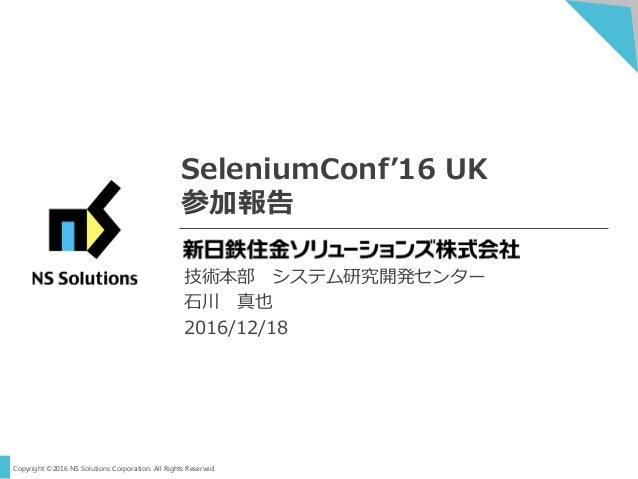 Copyright ©2016 NS Solutions Corporation. All Rights Reserved. SeleniumConf'16 UK 参加報告 技術本部 システム研究開発センター 石川 真也 2016/12/18