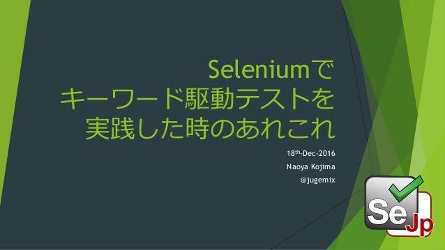Seleniumで キーワード駆動テストを 実践した時のあれこれ 18th-Dec-2016 Naoya Kojima @jugemix
